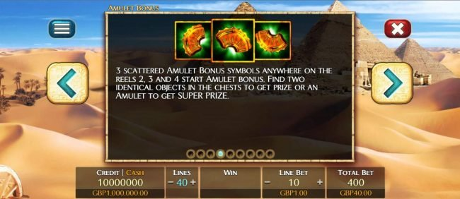 Three scattered amulet bonus symbols anywhere on reels 2, 3 and 4 start Amulet Bonus. Find two identical objects in the chests to get prize or an amulet to get super prize.
