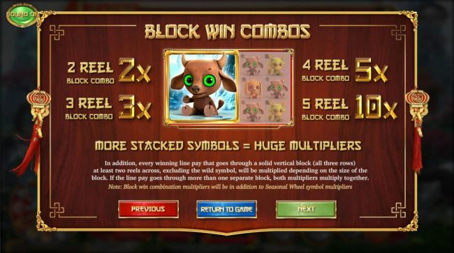 Block win combos, more stacked symbols = huge multipliers. In addition, every winning line pay that goes through a solid verticalblock (all three rows) at least two reels across, excluding the wild symbol, will be multiplied depending on the size of the b
