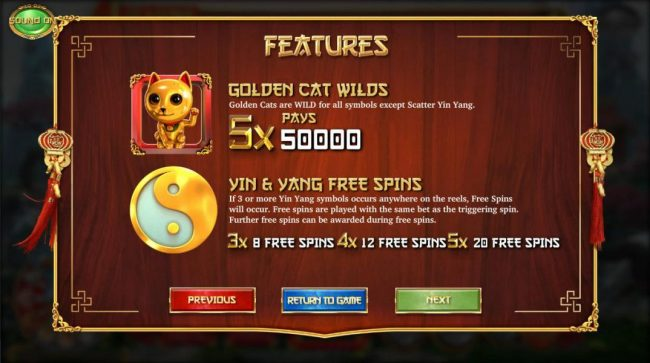 A golden cat wild five of a kind pays 50,000 credits. 3 or more Yin Yang scatter symbols anywhere on the reels awards 8 to 20 free spins respectively.