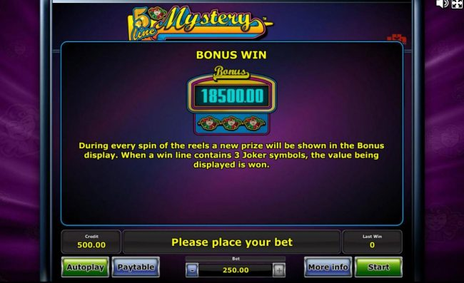 Bonus Win - During every spin of the reels a new prize will be shown in the Bonus display. When a win line contains 3 joker symbols, the value being displayed is won.