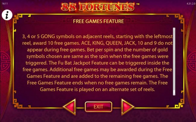 Free Games Feature Rules - 3, 4 or 5 GONG symbols on adjacent reels, starting with the leftmost reel, award 10 free games. Ace, King, Queen, Jack, 10 and 9 do not appear during free games.