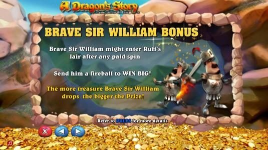 Brave Sir William Bonus - Brave Sir William might enter ruffs lair after any paid spin. Send him a fireball to win big. The more treasure Barve Sir William drops, the bigger the prize.