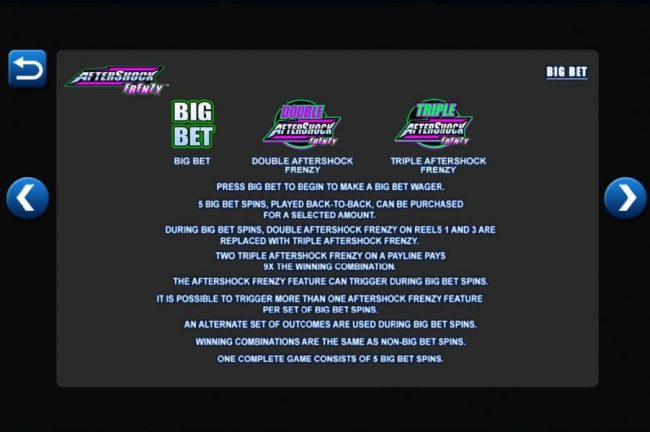 Big Bet Feature - Prees Big Bet to begin to make a Big Bet wager. 5 Big Bet spins, played back to back, can be purchased for a selected amount. One cpmplete game consists of 5 Big Bet spins.