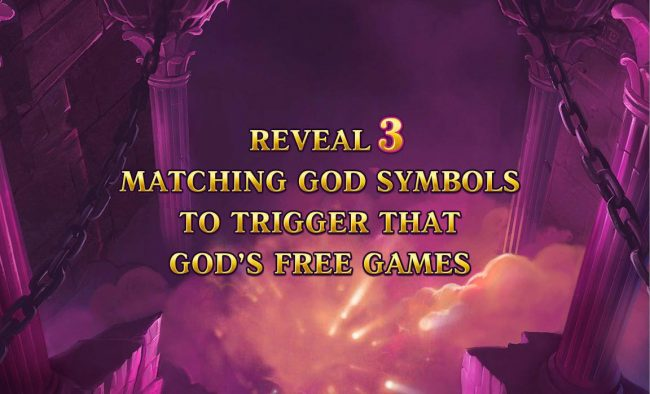 Reveal 3 matching god symbols to trigger that gods free games.