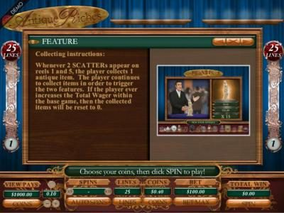 Collecting Instructions: Whenever 2 scatters appear on reels 1 and 5, the player collects 1 antique item. The player continues to collect items in order to trigger the two features. If the player ever increases the Total Wager within the base game, then t