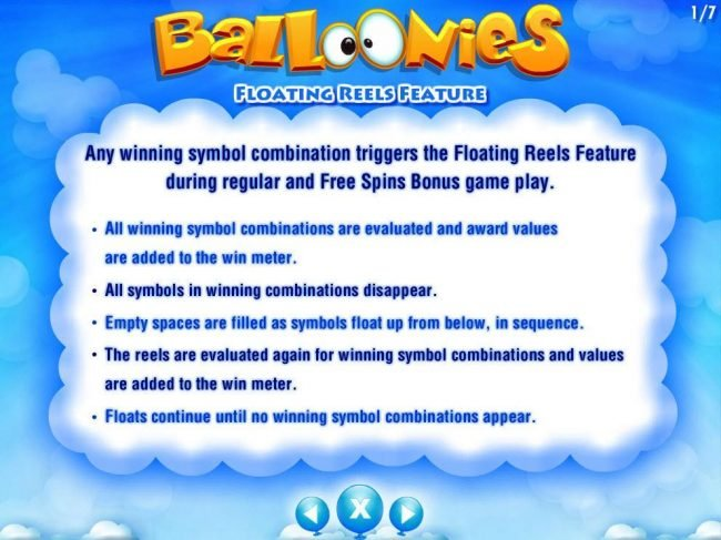 Floating Reels Feature - Any winning symbol combination triggers the Floating Reels Feature during regular and Free Spins Bonus Game Play. All symbols in winning combinations disappear and empty spaces are filled with new symbols from below.