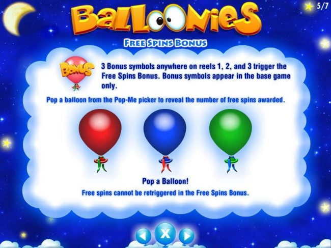 3 Bonus symbols anywhere on reels 1, 2 and 3 trigger the Free Spins Bonus. Bonus symbols appear in the base game only.