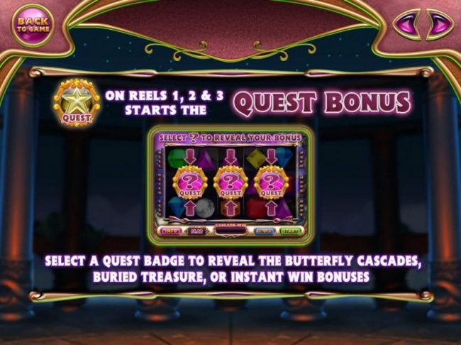 Quest Bonus symbols on reels 1, 2 and 3 starts the Quest Bonus. Select a Quest Badge to reveal one of three prize awards, The Butterfly Cascades, Buried Treasure or Instant Win Bonus.