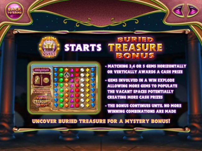 Buried Treasure Bonus - Matching 3, 4 or 5 gems horizontally or vertically awards a cash prize. Gems involved in a win explode allowing more gems to populate the vacant spaces potentially creating more cash prizes. The bonus continues until no more winnin