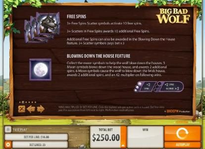 The scatter symbol for this game is the Big Bad Wolf. Three or more scatter symbols activates 10 free spins. Blowing Down the House Feature - Collect the moon symbols to help the wolf blow down the houses. Three moon symbols blows down the wood house, and