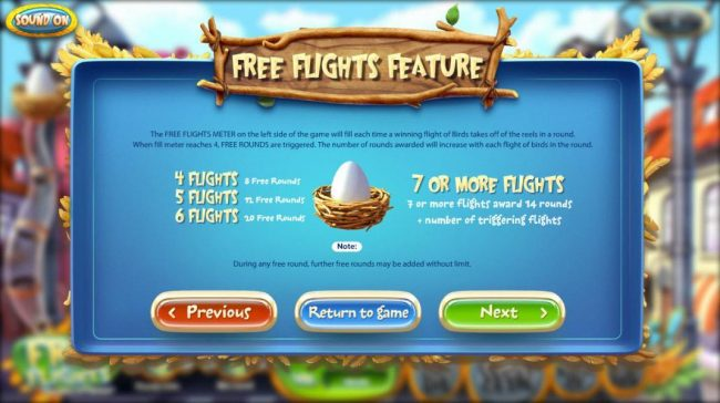 Free Flights Feature - The meter on the left side of the game will fill each time a winning flight of birds takes off of the reels in a round. When meter reaches 4, free rounds are triggered.