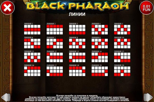 Black Pharaoh :: Payline Diagrams 1-20. All wins begin with the leftmost reel and pay left to right on adjacent reels only, except scatters which pay on any position.