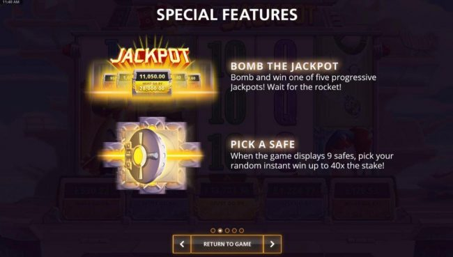Special Features - Bomb the Jackpot: Bomb and win one of five progressie jackpots. Wait for the rocket. Pick A Safe: When the game displays 9 safes, pick your random instant win up to 40x the stake!