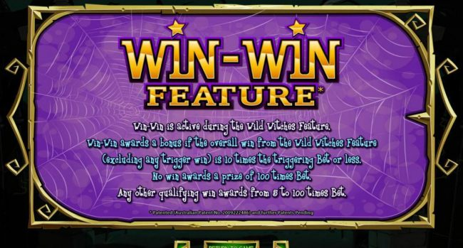 Win-Win Feature s active during the Wild Witches feature. Win-Win awards a bonus if the overall win from the Wild Witches feature is 10 times the triggering bet or less