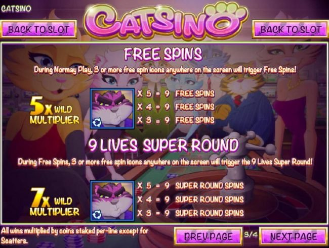 Catsino :: During normal play, 3 or more free spin icons anywhere on the screen will trigger Free Spins. 3 or more free spins icons anywhere on screen during Free Spins will trigger the 9 Lives Super Round.
