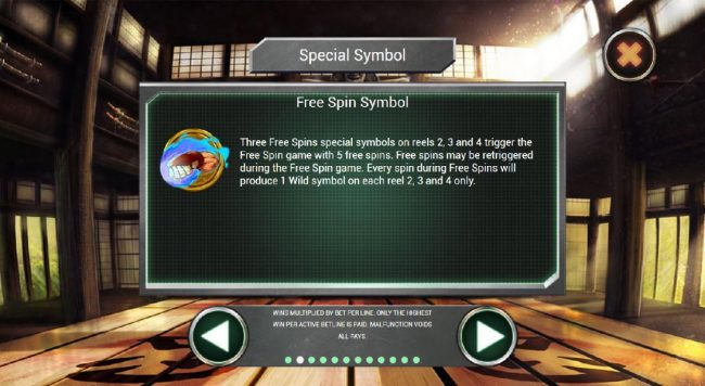 Three Free Spins special symbols on reels 2, 3 and 4 trigger the Free Spin game with 5 free spins. Free spins me be retriggered during the Free Spin game. Every spin during Free Spins will produce 1 wild symbol on each reel 2, 3 and 4 only.