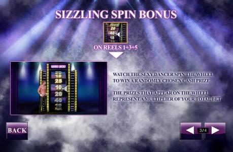 Sizzling Spin Bonus - watch the sexy dancer spin the wheel to win a randomly chosen cash prize. The prizes that appear on the wheel represent a multiplier of your total bet.