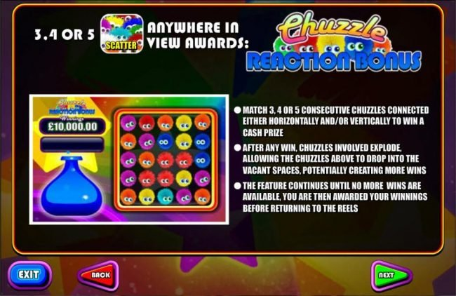 3, 4 or 5 multicolored chuzzle scatter symbols anywhere awards the Chuzzle Reaction Bonus.