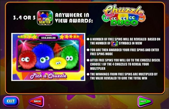 3, 4 for 5 Disco scatter symbols anywhere in view awards Free Spins. A number of free spins will be revealed based on the number of Disco scatter symbols in view. After free spins you will go to the Chuzzle Disco. Choose 1 of 4 Chuzzles to reveal your mul