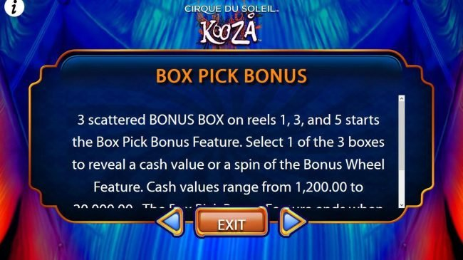 3 scattered BONUS BOX on reels 1, 3 and 5 starts the Box Pick Bonus Feature. Select 1 of the 3 boxes to reveal a cash value or a spin of the bonus wheel feature.