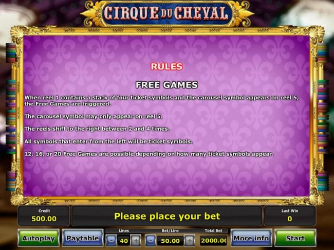 Free Games - When reel 1 conarins a stack of 4 ticket symbols and the carousel symbol appears on reel 5, the Free Games feature are triggered.