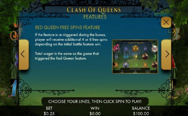 If the feature is re-triggered during bonus, palyer will receive additional 4 or 8 free spins depending on the initial battle feature win. Tital wager is the same as the game that triggered the Red Queen feature.