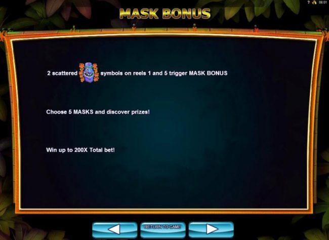 2 scattered mask bonus symbols on reels 1 and 5 trigger Mask Bonus. Choose 5 masks and discover prizes! Win up to 200x total bet.