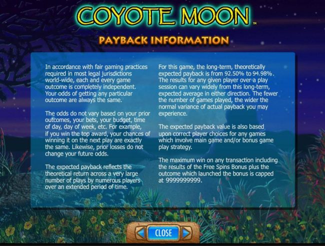 Coyote Moon :: Payback Information - Theoretical return To Player is from 92.50% to 94.98%. The maximum win on any transaction is capped at 250,000.