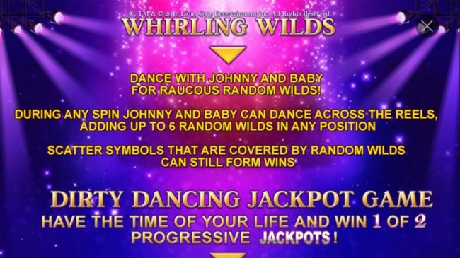 Dirty Dancing :: Whirling Wilds - Dance with Johnny and Baby for raucous random wilds! During any spin Johnny and Baby can dance across the reels, adding up to 6 random wilds in any position.