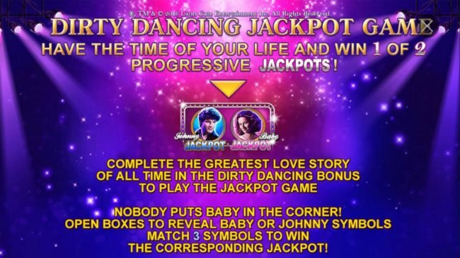 Dirty Dancing Jackpot Game - Have the time of your life and win 1 of 2 progressive jackpots. Complete the greatest love story of all time in the Dirty Dancing Bonus to play the Jackpot Game.