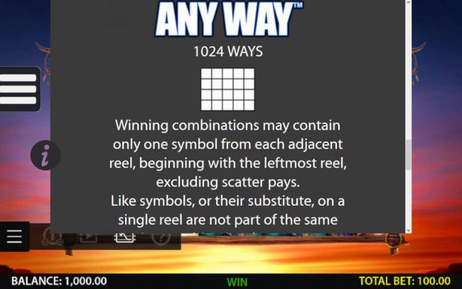 Any Way 1024 Ways - Winning combination may contain only one symbol from each adjacent reel, beginning with the leftmost reel. excluding scatter pays.