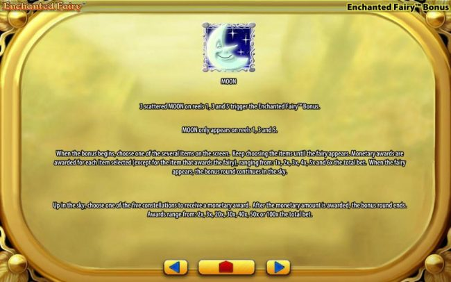 Moon symbol - three scattered Moon symbols on reels 1, 3 and 5 trigger the Enchanted Fairy Bonus. Moon symbol only appears on reels 1, 3 and 5. When the bonus begins, choose one of several items on the screen. Keep choosing items until the fairy appears.