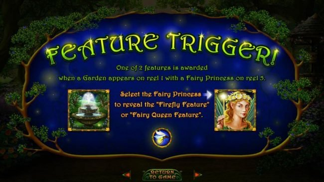Feature Trigger - One of 2 features is awarded when a Garden appears on reel 1 eith a Fairy Princess on reel 5. Select the fairy Princess to reveal the Firefly Featuure or Fairy Queen Feature.