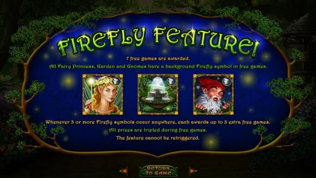 Firefly Feature - 7 free games are awarded. All Fairy Princess, Garden and Gnomes have a background Firefly symbol in free games.