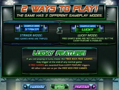 2 ways to play - The game has 2 different gameplay modes. Striker Mode - Free games wins are tripled and Lucky Mode - Free games wins are not multiplied, but the lucky feature is enabled. Lucky Feature - If you are playing in lucky mode, the Free Kick Fre