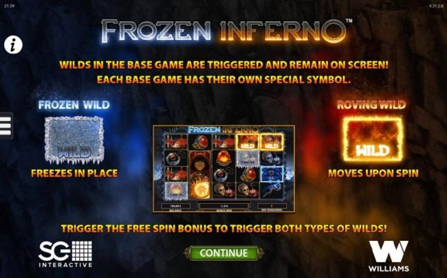 Frozen Inferno :: Wilds in base are triggered and remain on screen! Each Base game has their own special symbol. Frozen Wild freezes in place. Roving Wild movers around.