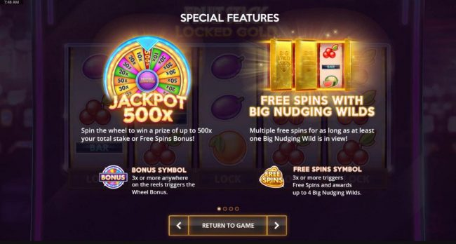 Special Features - 3x or more bonus symbols anywhere triggers the wheel bonus. 3x or more Free Spins symbols triggers Free Spins and awards up to 4 Big Nudging Wilds.