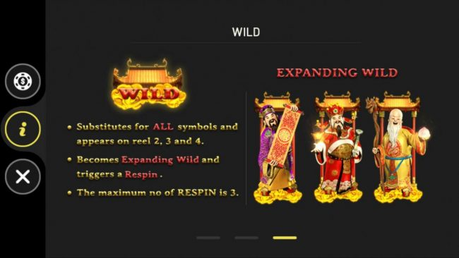 Fu Lu Shou :: Wild substitutes for all symbols and appears on reel 2, 3 and 4. Becomes expanding wild and triggers a respin. The maximum number of respins is 3.
