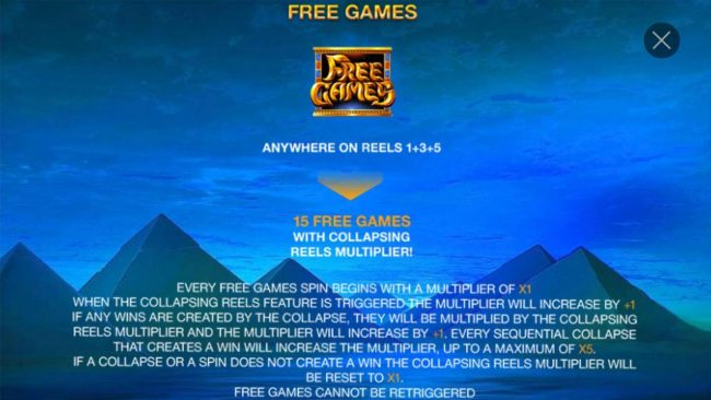 Free Games symbols anywhere on reels 1, 3 and 5 awards 15 free games with collapsing reels multiplier.