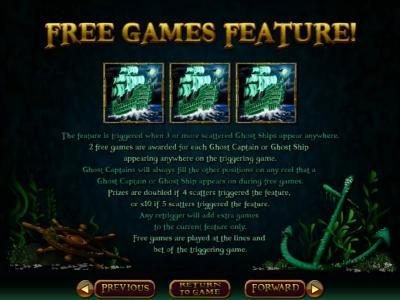 Free Games Feature - The feature is triggered when 3 or more scattered ghost ships appear anywhere. 2 free games are awarded for each ghost ship or ghost captain appearing anywhere on the triggering game.