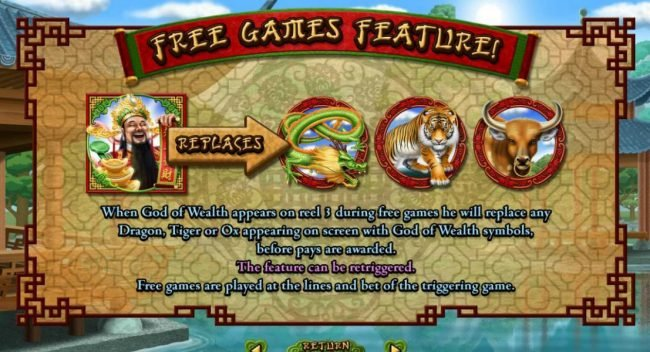 When God of Wealth appears on reel 3 during free games he will replace any Dragon, Tiger or Ox appearing on screen with God of Wealth symbols, before pays are awarded. The feature can be retriggered. Free games are played at the lines and bet of the trigg