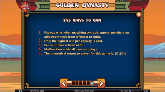 Golden Dynasty :: 243 ways to win. Payway wins when matching symbols appear anywhere on adjacent reels from leftmost to right. Only the highest win per payway is paid. Per multiplier is fixed at 50. The theoretical return to player for this game is 97.51%