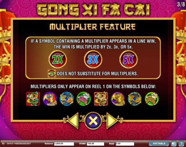 Multiplier Feature - If a symbol contianing a multiplier appears in a line win, the win is multiplied by 2x, 3x or 5x.