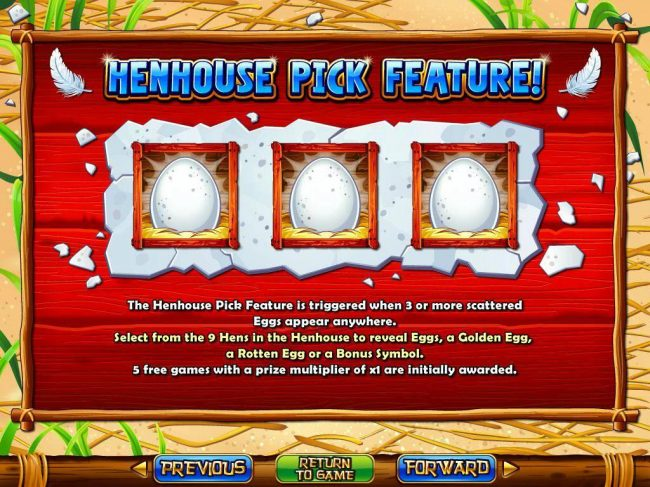 Henhouse Pick Feature - 3 or more scattered Eggs appearing anywhere on the reels triggers the Henhouse Pick feature.