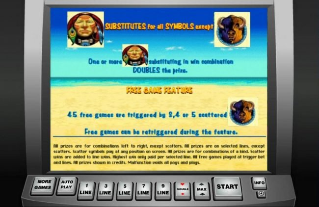 indian warrior substitutes for all symbols except buffalo scatter symbol. One or more wild symbol substituting in win combination double the prize. 45 Free Games are triggered by 3 or more scattered buffalo symbols.