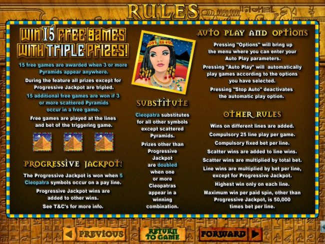 Win 15 free games with triple prizes! Cleopatra substitutes for all other symbols except scattered pyramids.  Progressive Jackpot is won when 5 Cleopatra symbols occur on a payline.