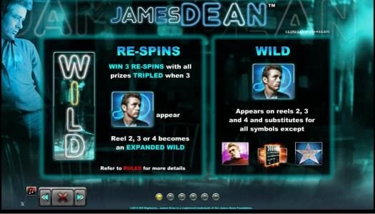 Re-Spins - Win 3 re-spins with all prizes tripled when 3 James Dean symbols appear. Reel 2, 3 or 4 becomes an expanded wild. Wild symbol appears on reels 2, 3 and 4 and substitutes for all symbols except James Dean Star, movie clapper and James Dean weari