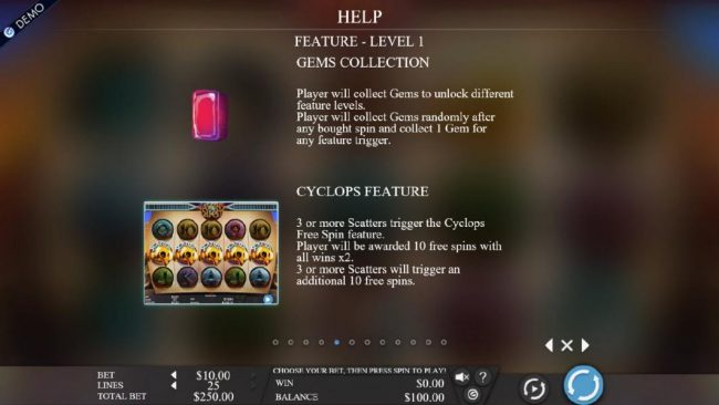 Gems Collection - Player will collect gems to unlock different levels. Player will collect gems randomly after any bought spin and collect 1 gem for any feature trigger. 3 or more scatters trigger the Cyclops free spin feature