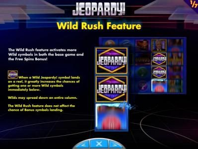 Jeopardy! :: Wild Rush Feature - The wild rush feature activates more wild symbols in both the base game and the free spins bonus! When a wild Jeopardy! symbol lands on a reel, it greatly increases the chances of getting one or more wild symbols immediatley below. Wil