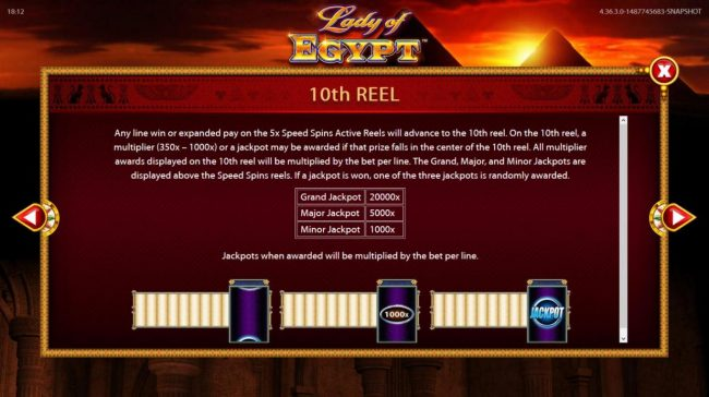Lady of Egypt :: 10th Reel - Any line win or expanded pay on the 5x Speed Spins Active Reels will advance to the 10th reel. On the 10th reel, a multiplier of 350x to 1000x or a jackpot may be awarded.